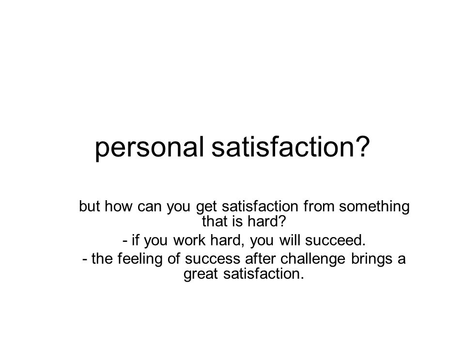 personal satisfaction? but how can you get satisfaction from something that is hard? - if you work hard, you will succeed. - the feeling of success af
