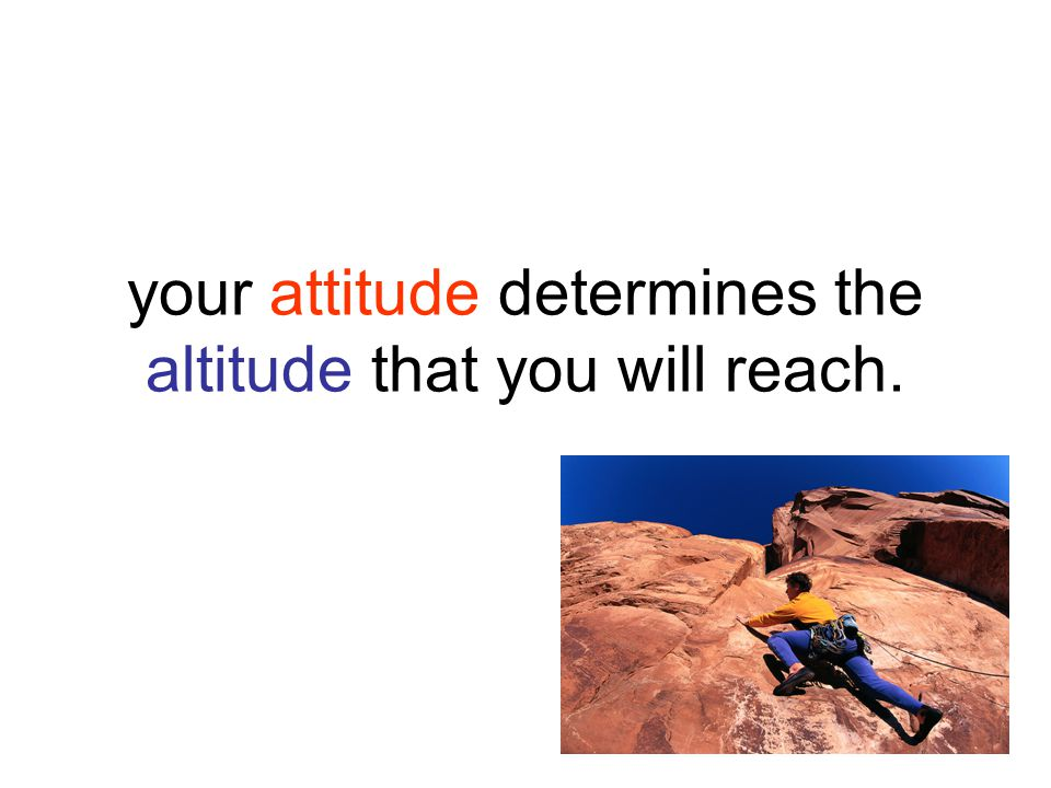 your attitude determines the altitude that you will reach.