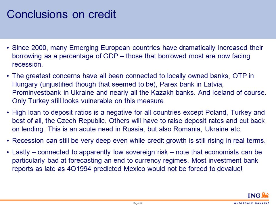 Page 39 Conclusions on credit Since 2000, many Emerging European countries have dramatically increased their borrowing as a percentage of GDP – those that borrowed most are now facing recession.