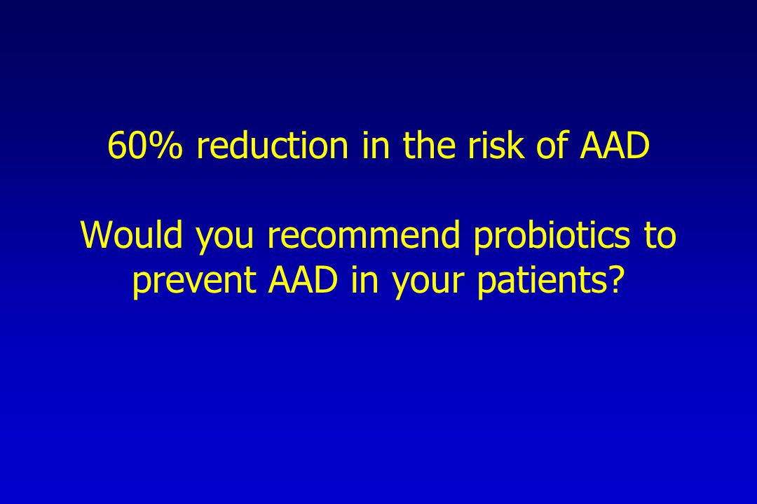 60% reduction in the risk of AAD Would you recommend probiotics to prevent AAD in your patients?