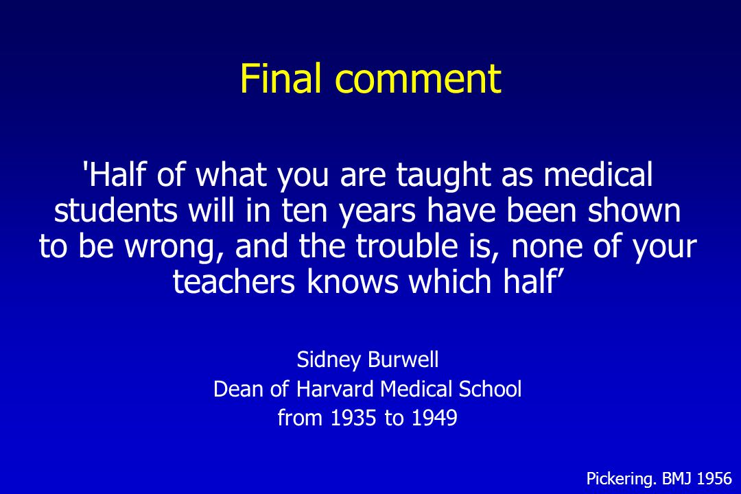 Final comment Half of what you are taught as medical students will in ten years have been shown to be wrong, and the trouble is, none of your teachers knows which half' Sidney Burwell Dean of Harvard Medical School from 1935 to 1949 Pickering.