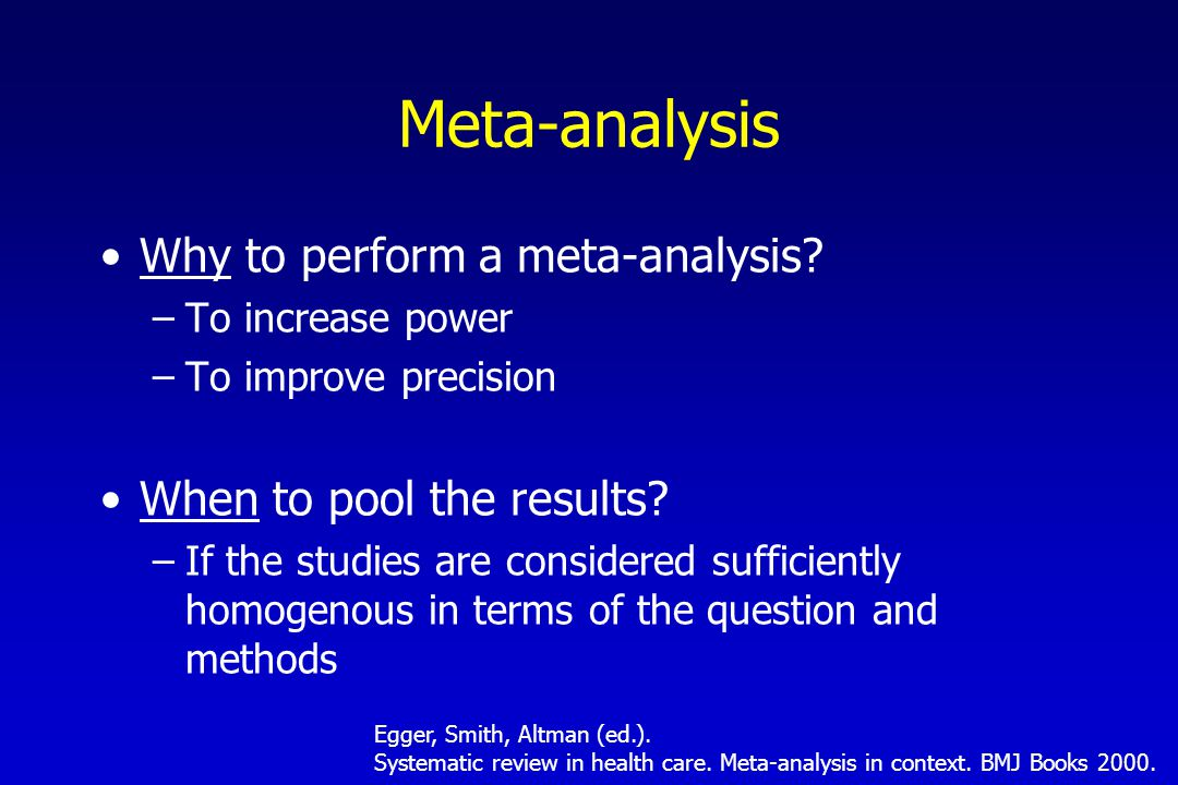 Why to perform a meta-analysis.–To increase power –To improve precision When to pool the results.