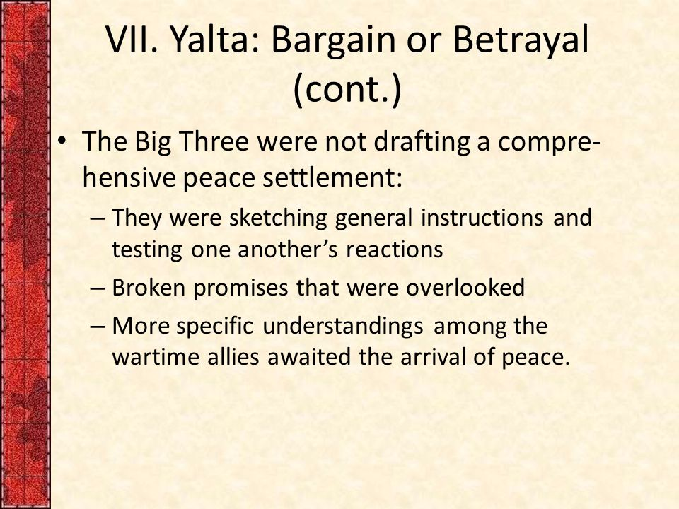 VII. Yalta: Bargain or Betrayal (cont.) The Big Three were not drafting a compre- hensive peace settlement: – They were sketching general instructions