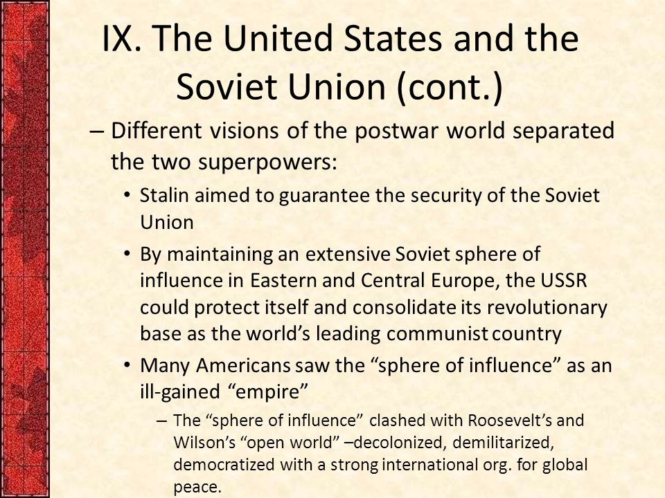 IX. The United States and the Soviet Union (cont.) – Different visions of the postwar world separated the two superpowers: Stalin aimed to guarantee t