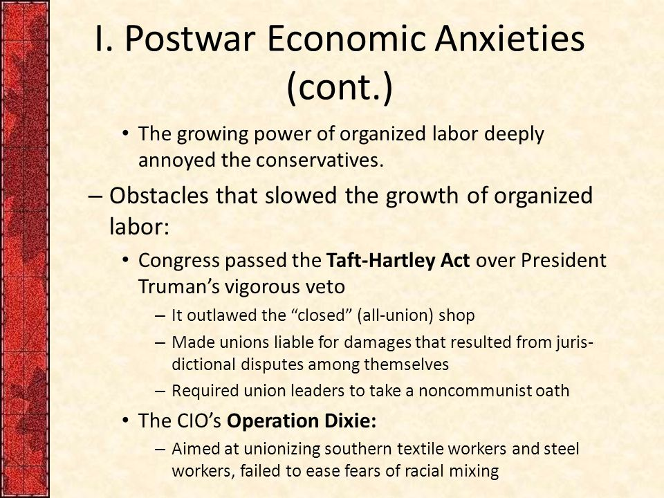 I. Postwar Economic Anxieties (cont.) The growing power of organized labor deeply annoyed the conservatives. – Obstacles that slowed the growth of org