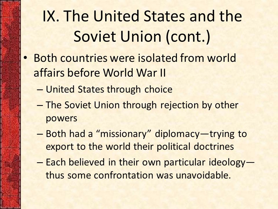 IX. The United States and the Soviet Union (cont.) Both countries were isolated from world affairs before World War II – United States through choice