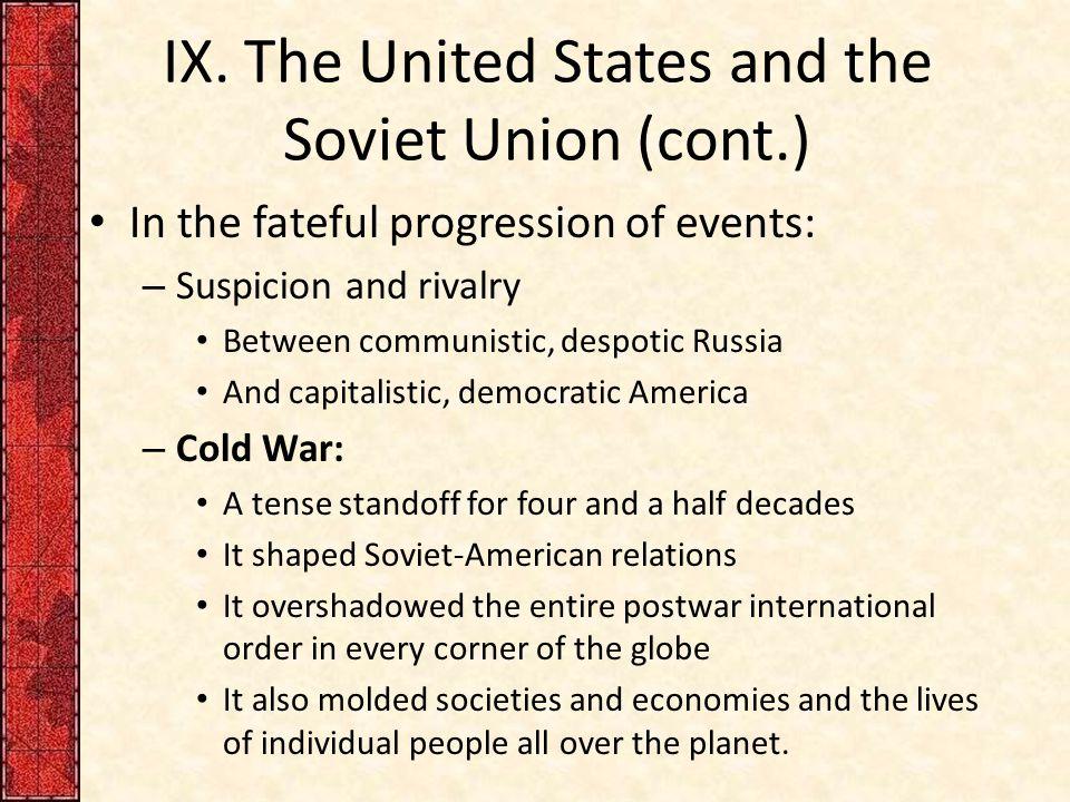 IX. The United States and the Soviet Union (cont.) In the fateful progression of events: – Suspicion and rivalry Between communistic, despotic Russia