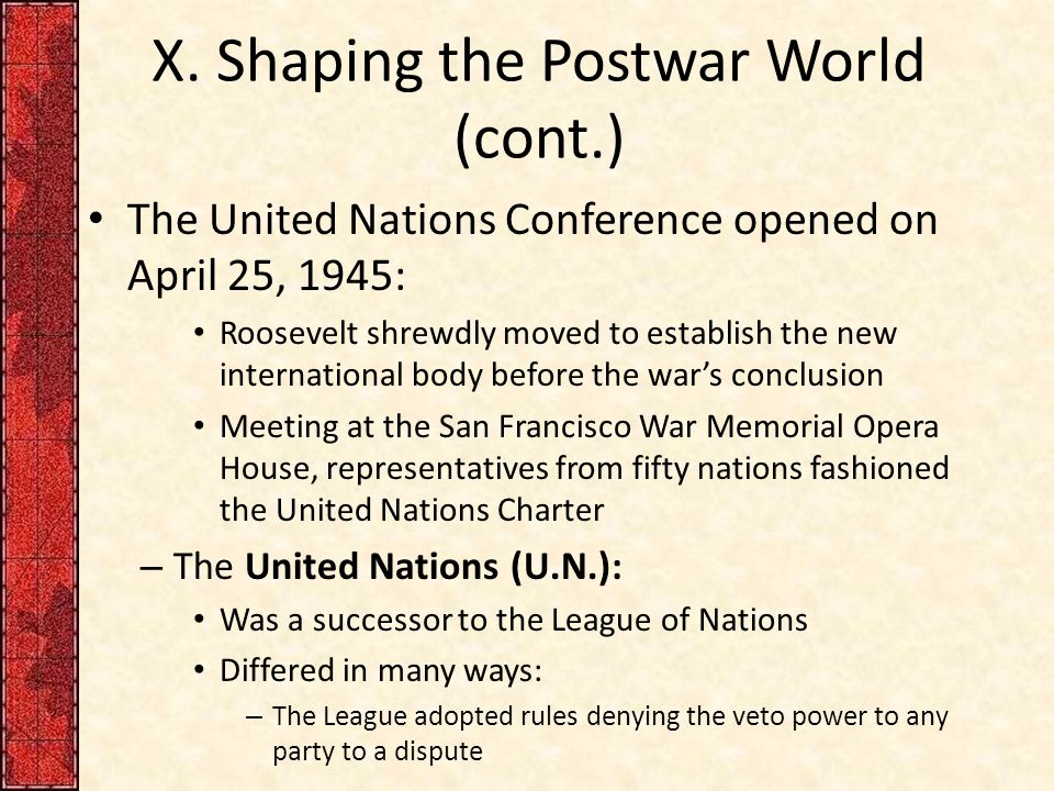 X. Shaping the Postwar World (cont.) The United Nations Conference opened on April 25, 1945: Roosevelt shrewdly moved to establish the new internation