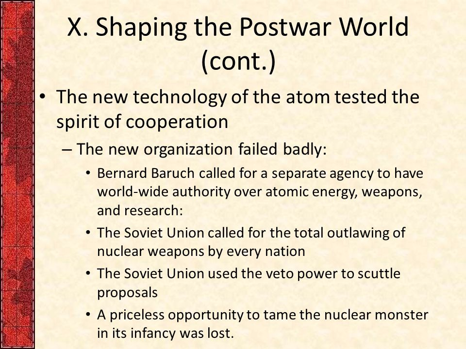 X. Shaping the Postwar World (cont.) The new technology of the atom tested the spirit of cooperation – The new organization failed badly: Bernard Baru