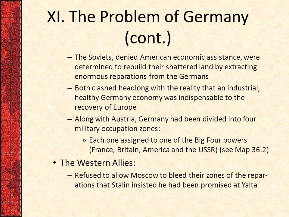 XI. The Problem of Germany (cont.) – The Soviets, denied American economic assistance, were determined to rebuild their shattered land by extracting e