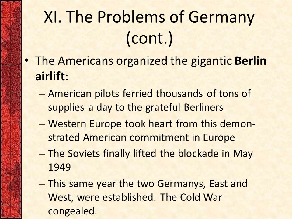 XI. The Problems of Germany (cont.) The Americans organized the gigantic Berlin airlift: – American pilots ferried thousands of tons of supplies a day