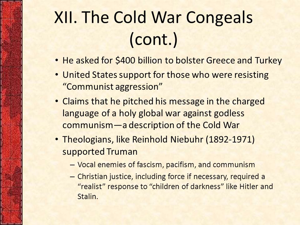 """XII. The Cold War Congeals (cont.) He asked for $400 billion to bolster Greece and Turkey United States support for those who were resisting """"Communis"""