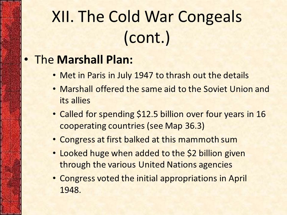 XII. The Cold War Congeals (cont.) The Marshall Plan: Met in Paris in July 1947 to thrash out the details Marshall offered the same aid to the Soviet