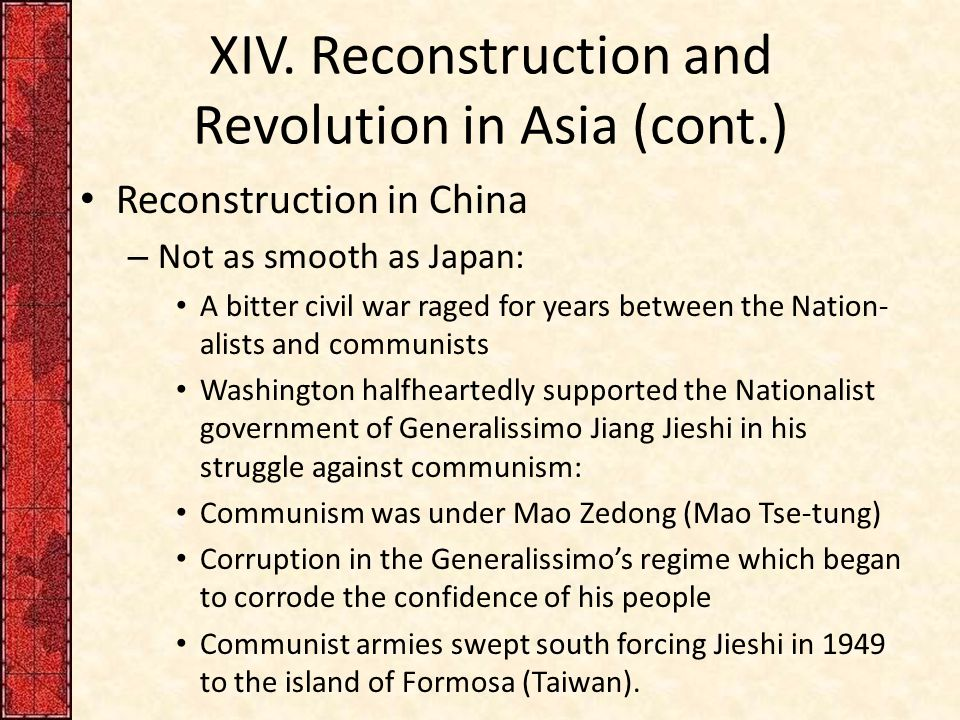XIV. Reconstruction and Revolution in Asia (cont.) Reconstruction in China – Not as smooth as Japan: A bitter civil war raged for years between the Na