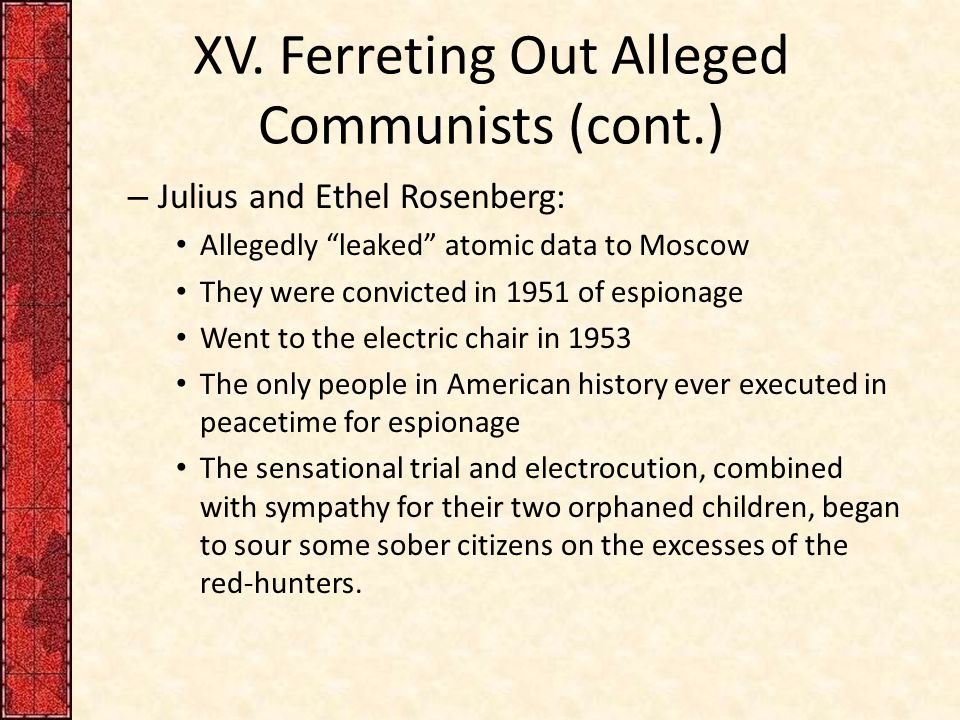"""XV. Ferreting Out Alleged Communists (cont.) – Julius and Ethel Rosenberg: Allegedly """"leaked"""" atomic data to Moscow They were convicted in 1951 of esp"""