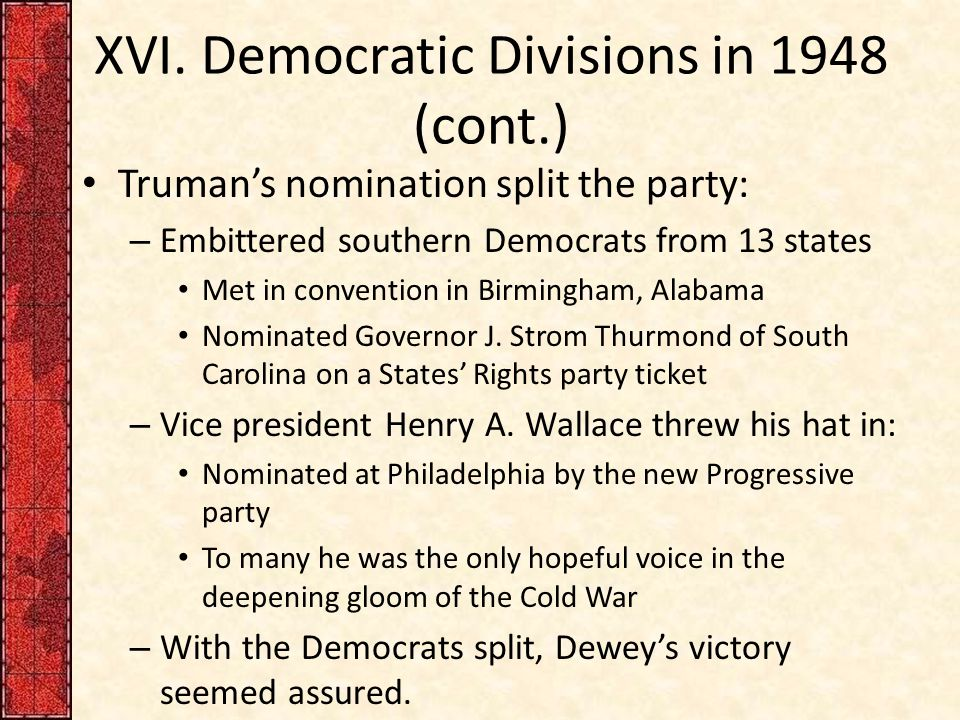 XVI. Democratic Divisions in 1948 (cont.) Truman's nomination split the party: – Embittered southern Democrats from 13 states Met in convention in Bir