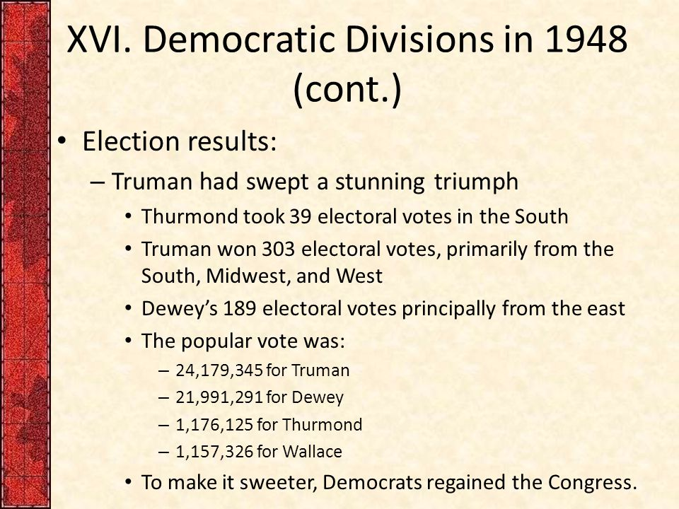 XVI. Democratic Divisions in 1948 (cont.) Election results: – Truman had swept a stunning triumph Thurmond took 39 electoral votes in the South Truman