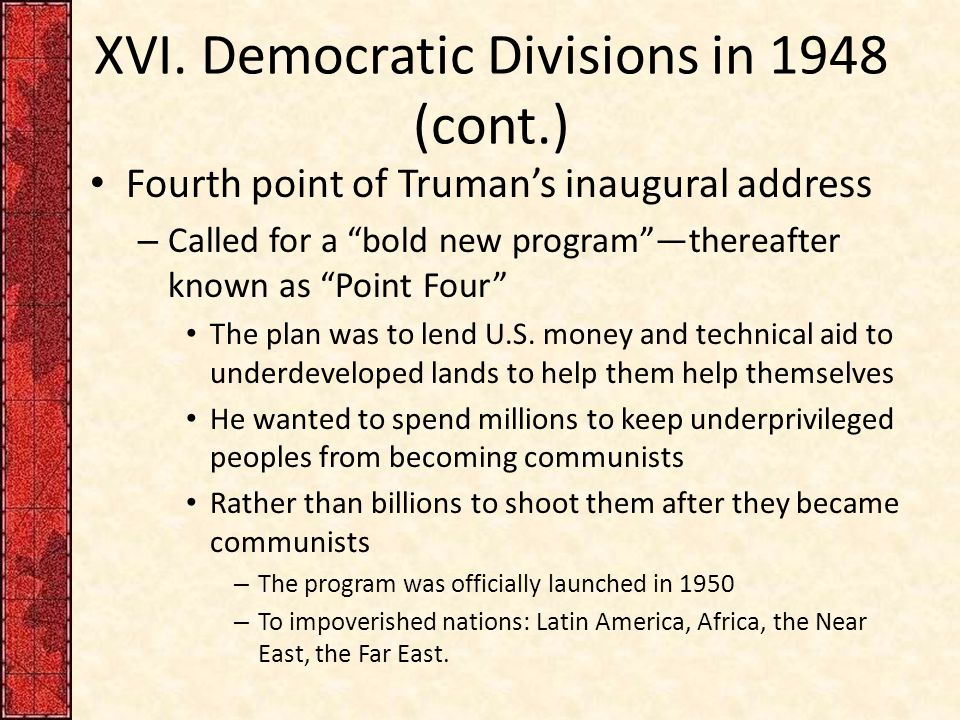 """XVI. Democratic Divisions in 1948 (cont.) Fourth point of Truman's inaugural address – Called for a """"bold new program""""—thereafter known as """"Point Four"""