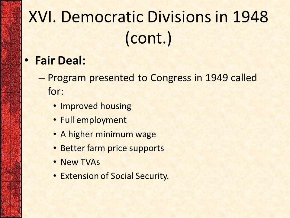 XVI. Democratic Divisions in 1948 (cont.) Fair Deal: – Program presented to Congress in 1949 called for: Improved housing Full employment A higher min