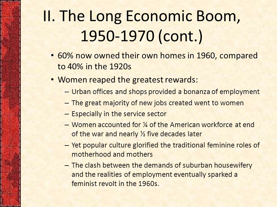 II. The Long Economic Boom, 1950-1970 (cont.) 60% now owned their own homes in 1960, compared to 40% in the 1920s Women reaped the greatest rewards: –