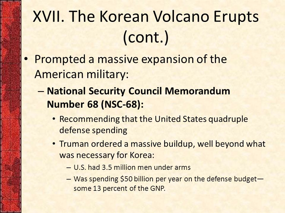 XVII. The Korean Volcano Erupts (cont.) Prompted a massive expansion of the American military: – National Security Council Memorandum Number 68 (NSC-6