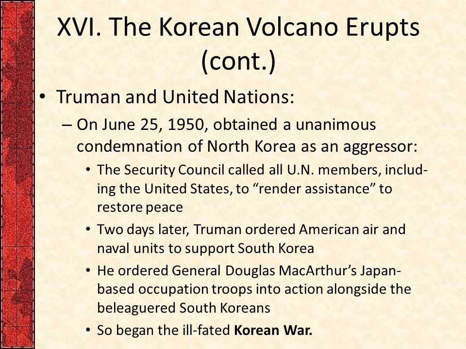 XVI. The Korean Volcano Erupts (cont.) Truman and United Nations: – On June 25, 1950, obtained a unanimous condemnation of North Korea as an aggressor