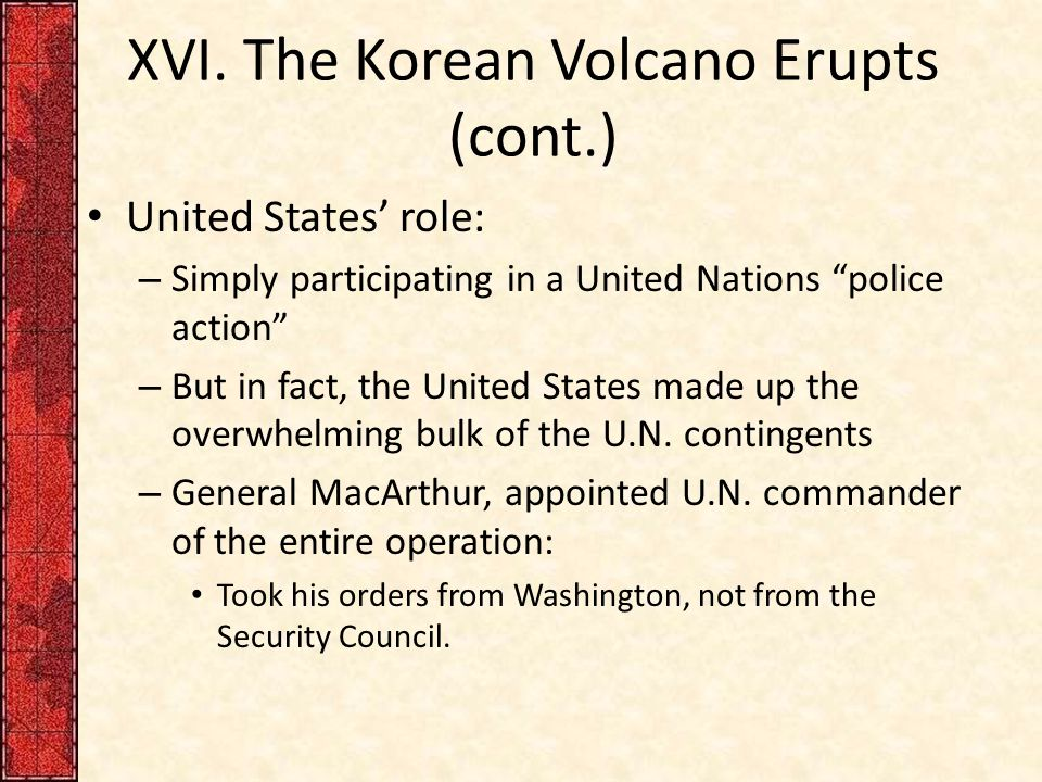 """XVI. The Korean Volcano Erupts (cont.) United States' role: – Simply participating in a United Nations """"police action"""" – But in fact, the United State"""