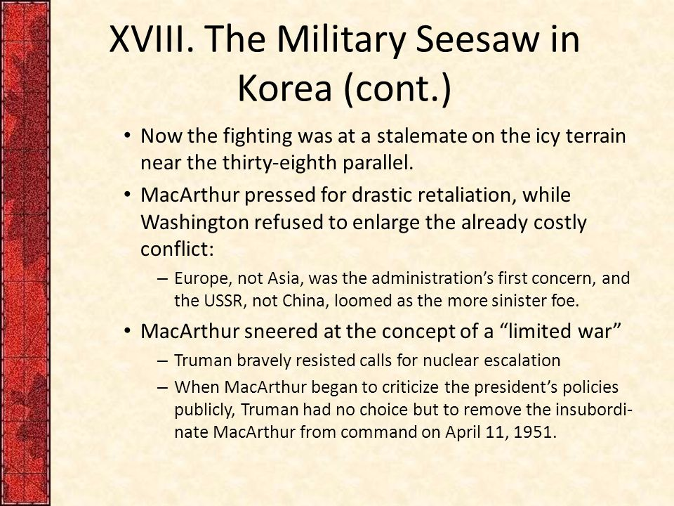 XVIII. The Military Seesaw in Korea (cont.) Now the fighting was at a stalemate on the icy terrain near the thirty-eighth parallel. MacArthur pressed