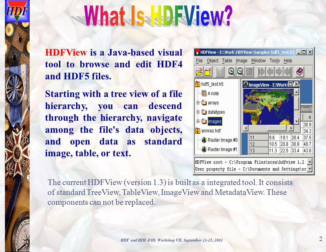 HDF and HDF-EOS Workshop VII, September 23-25, 2003 2 HDFView is a Java-based visual tool to browse and edit HDF4 and HDF5 files.
