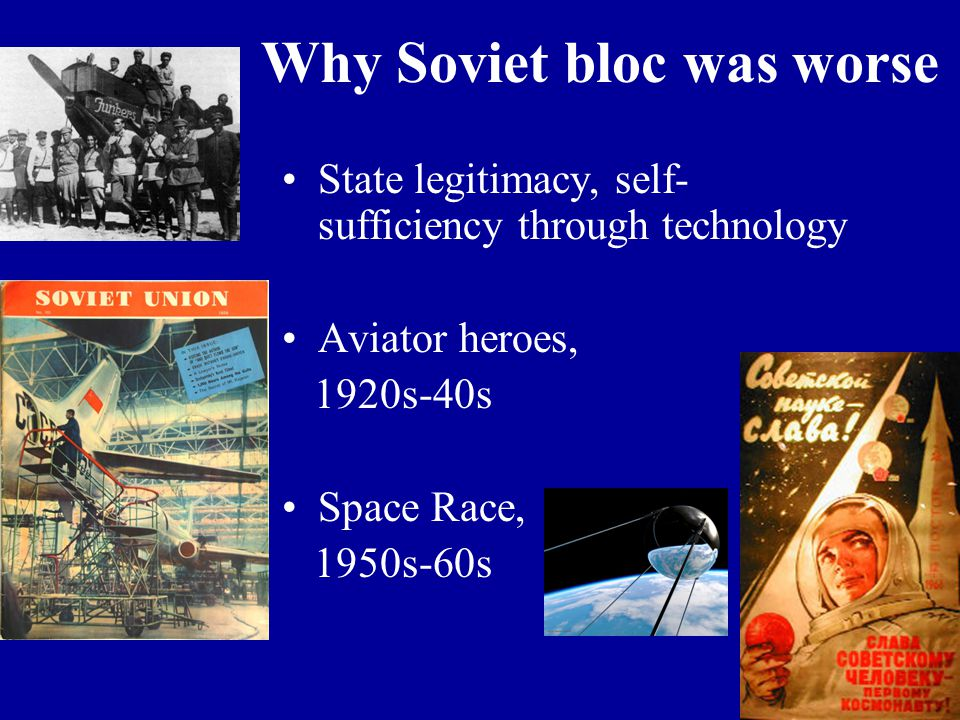 Why Soviet bloc was worse State legitimacy, self- sufficiency through technology Aviator heroes, 1920s-40s Space Race, 1950s-60s