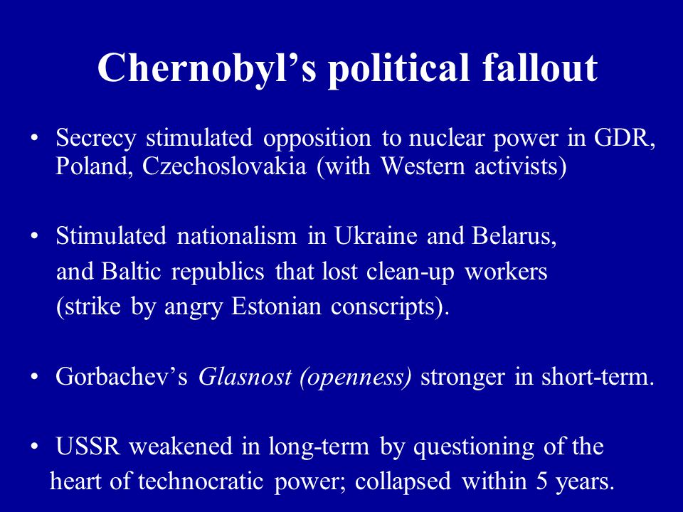 Chernobyl's political fallout Secrecy stimulated opposition to nuclear power in GDR, Poland, Czechoslovakia (with Western activists) Stimulated nationalism in Ukraine and Belarus, and Baltic republics that lost clean-up workers (strike by angry Estonian conscripts).