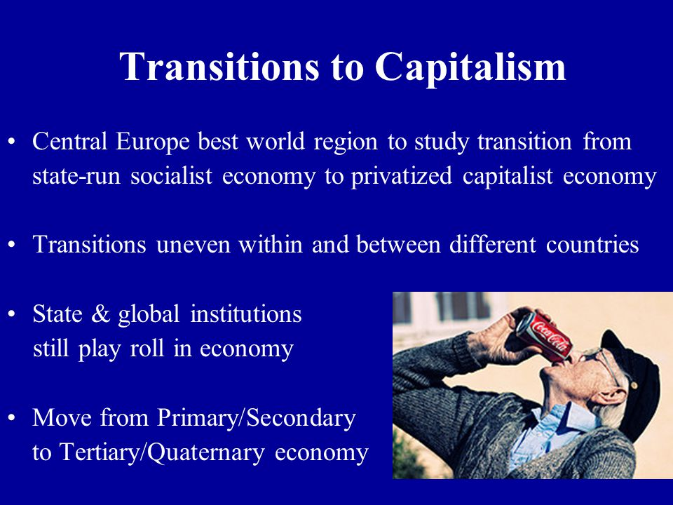 Transitions to Capitalism Central Europe best world region to study transition from state-run socialist economy to privatized capitalist economy Transitions uneven within and between different countries State & global institutions still play roll in economy Move from Primary/Secondary to Tertiary/Quaternary economy