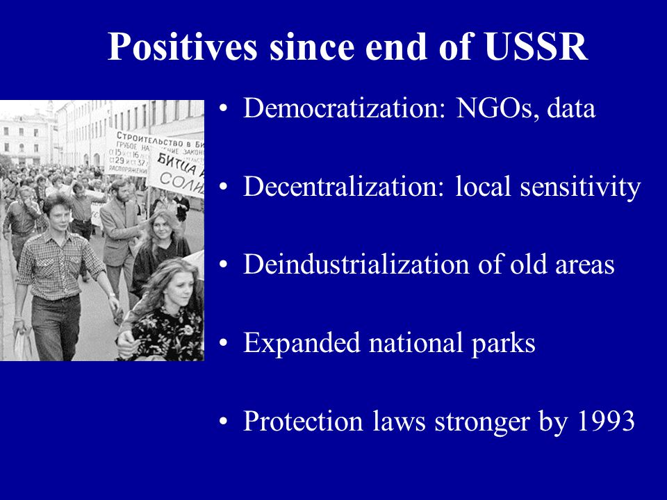 Positives since end of USSR Democratization: NGOs, data Decentralization: local sensitivity Deindustrialization of old areas Expanded national parks Protection laws stronger by 1993