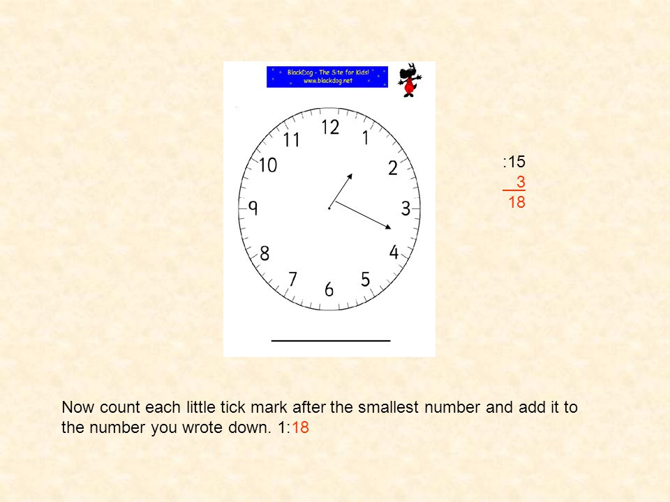 Now count by 5's starting with the number 1 and write down the smallest number that the big hand is in between on next to the clock 1:__ :15