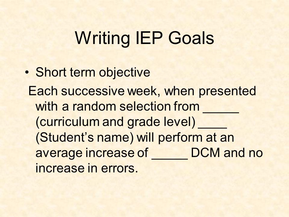 Writing IEP Goals Long range Goal In ___ (total # weeks) when presented with math problems form (curriculum and grade level) ____ (Student's name) will perform ____(long range goal) with _____ errors or fewer.