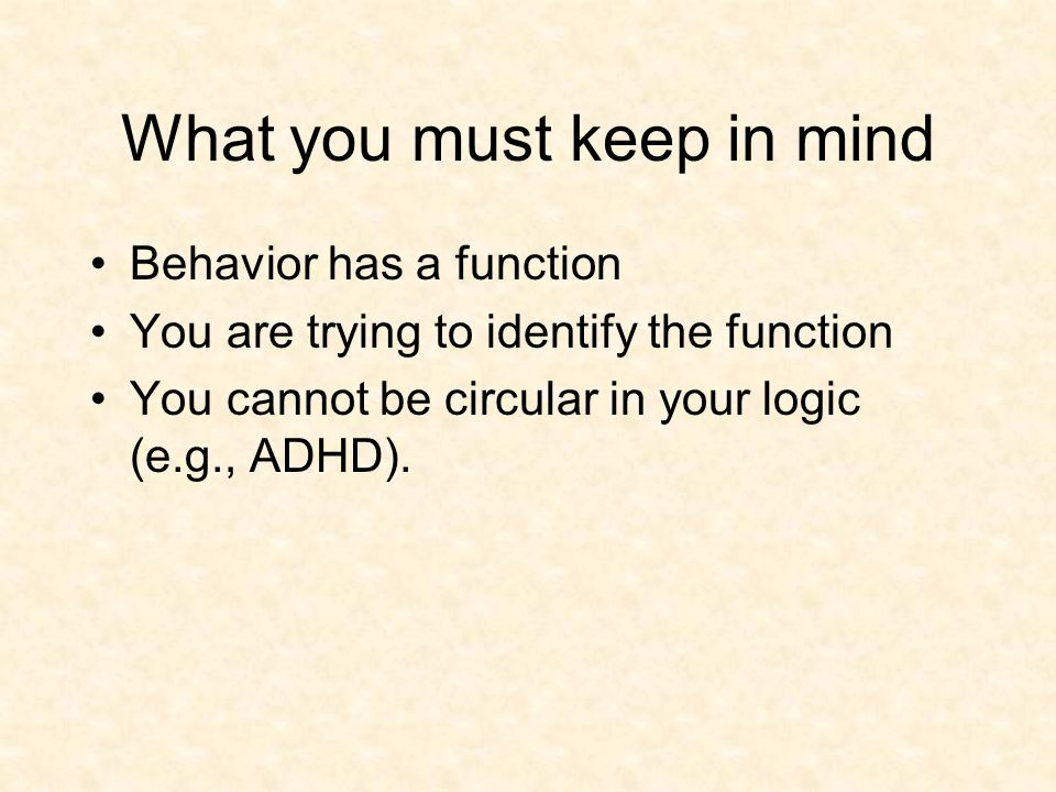 Behavioral Function as a Framework for Understanding Behavior Determining what the antecedents and consequences are for a given behavior Focuses on what is maintaining the behavior not the cause!