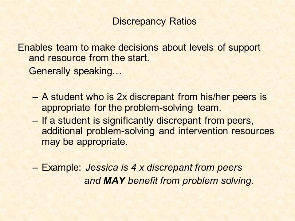 Behavior Discrepancy Ratios Formula: Target Student Behavior Peer Behavior –Example: For disruptive talking out during 7 th grade math class, Jessica