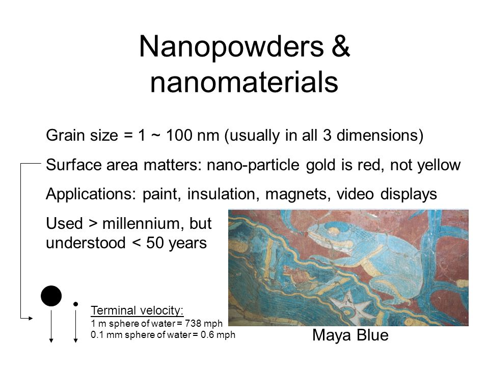 Nanopowders & nanomaterials Maya Blue Grain size = 1 ~ 100 nm (usually in all 3 dimensions) Surface area matters: nano-particle gold is red, not yellow Applications: paint, insulation, magnets, video displays Used > millennium, but understood < 50 years Terminal velocity: 1 m sphere of water = 738 mph 0.1 mm sphere of water = 0.6 mph