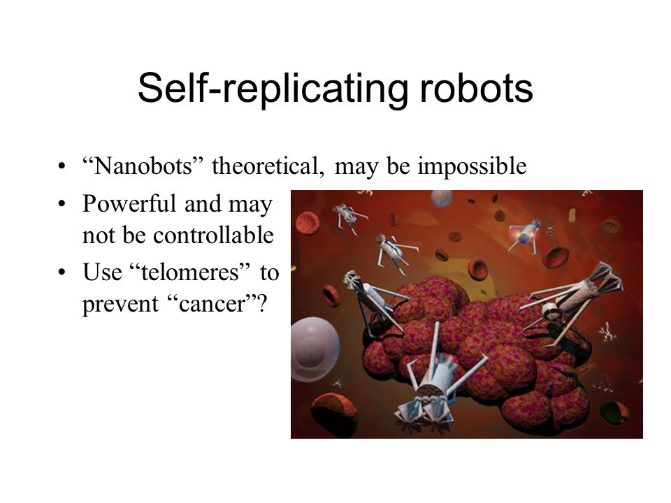 Self-replicating robots Nanobots theoretical, may be impossible Powerful and may not be controllable Use telomeres to prevent cancer ?