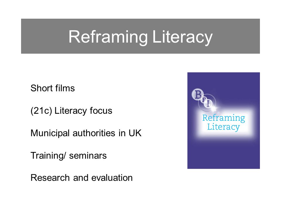 Reframing Literacy Short films (21c) Literacy focus Municipal authorities in UK Training/ seminars Research and evaluation