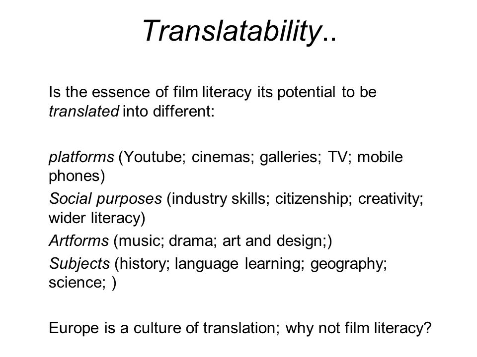 Translatability.. Is the essence of film literacy its potential to be translated into different: platforms (Youtube; cinemas; galleries; TV; mobile ph