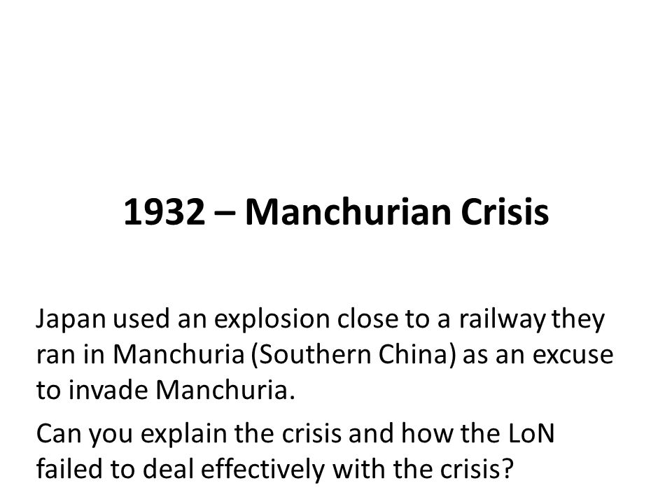 1932 – Manchurian Crisis Japan used an explosion close to a railway they ran in Manchuria (Southern China) as an excuse to invade Manchuria.