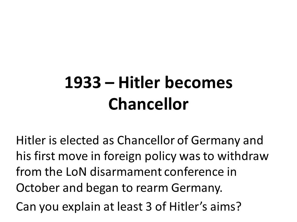 1933 – Hitler becomes Chancellor Hitler is elected as Chancellor of Germany and his first move in foreign policy was to withdraw from the LoN disarmament conference in October and began to rearm Germany.