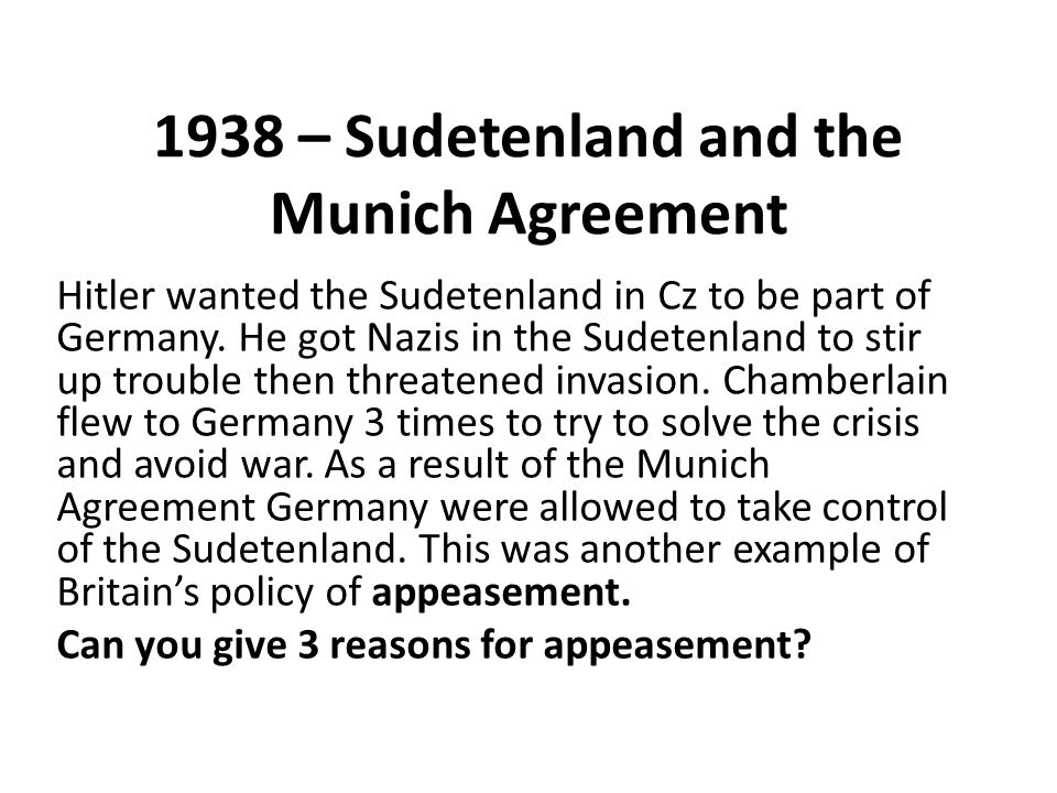 1938 – Sudetenland and the Munich Agreement Hitler wanted the Sudetenland in Cz to be part of Germany.