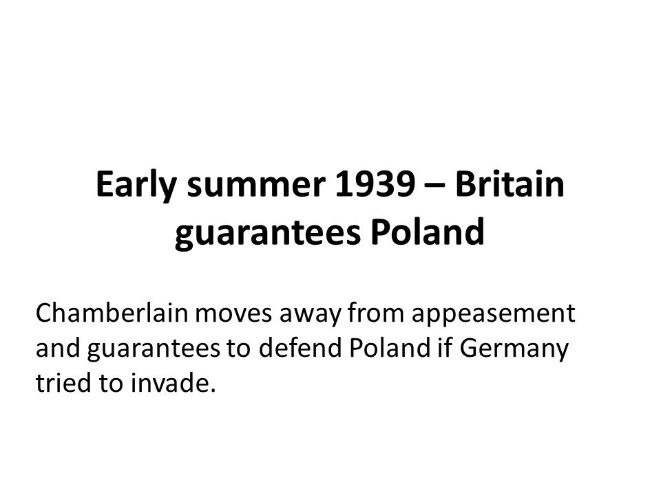 Early summer 1939 – Britain guarantees Poland Chamberlain moves away from appeasement and guarantees to defend Poland if Germany tried to invade.