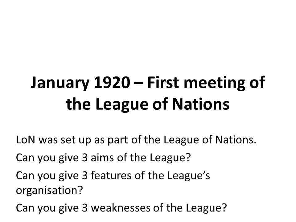 January 1920 – First meeting of the League of Nations LoN was set up as part of the League of Nations.