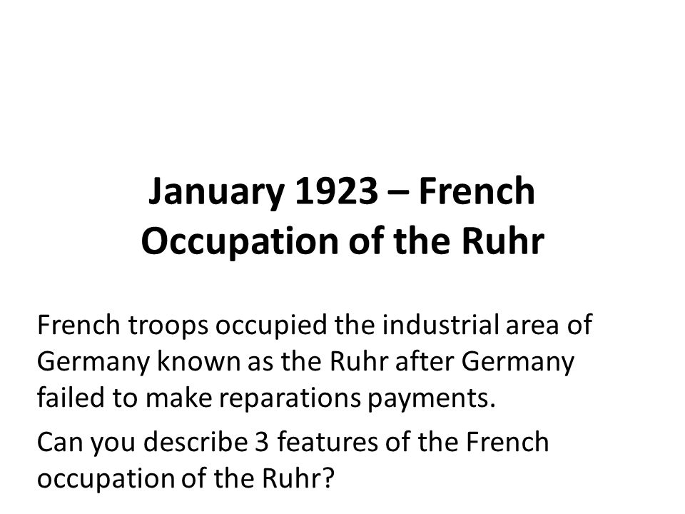 January 1923 – French Occupation of the Ruhr French troops occupied the industrial area of Germany known as the Ruhr after Germany failed to make reparations payments.