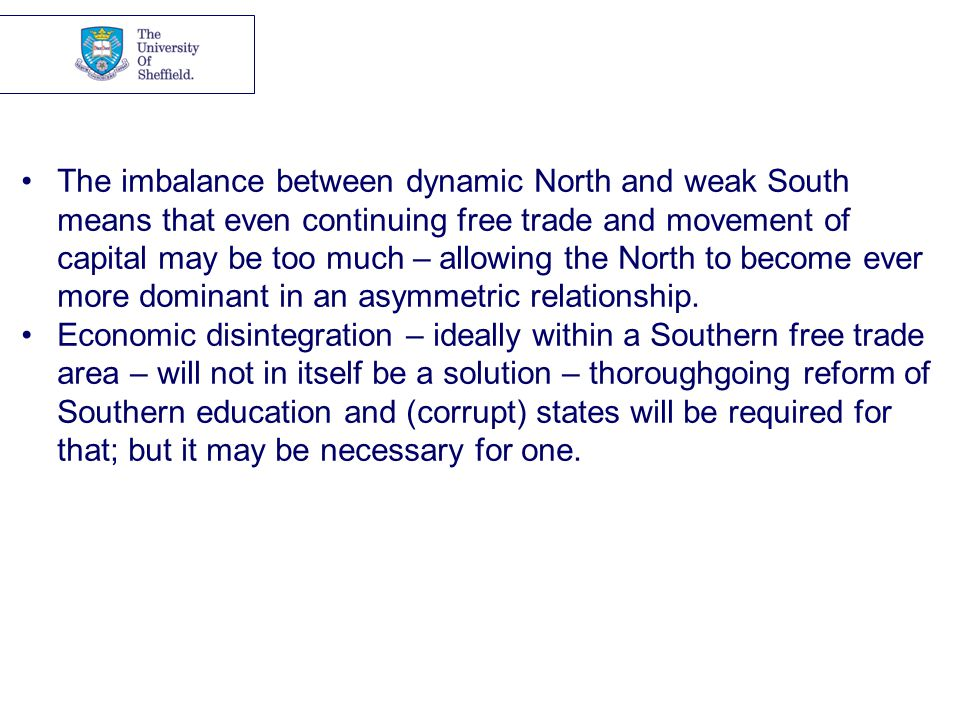 The imbalance between dynamic North and weak South means that even continuing free trade and movement of capital may be too much – allowing the North to become ever more dominant in an asymmetric relationship.