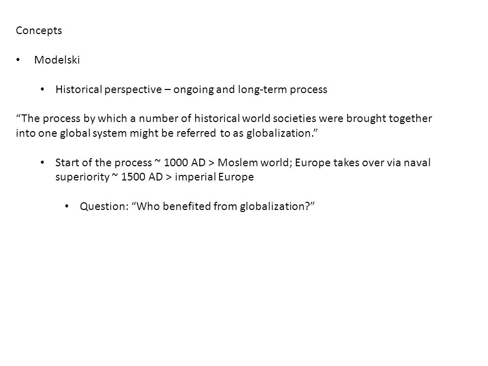 Concepts Modelski Historical perspective – ongoing and long-term process The process by which a number of historical world societies were brought together into one global system might be referred to as globalization. Start of the process ~ 1000 AD > Moslem world; Europe takes over via naval superiority ~ 1500 AD > imperial Europe Question: Who benefited from globalization?