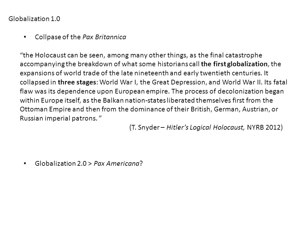 Globalization 1.0 Collpase of the Pax Britannica the Holocaust can be seen, among many other things, as the final catastrophe accompanying the breakdown of what some historians call the first globalization, the expansions of world trade of the late nineteenth and early twentieth centuries.
